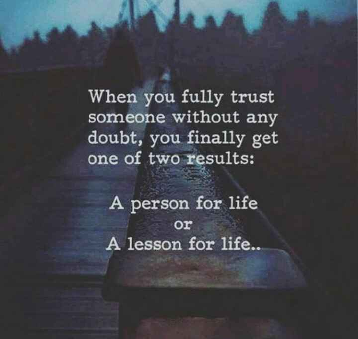 .. - When you fully trust someone without any doubt , you finally get one of two results : A person for life or A lesson for life . . - ShareChat