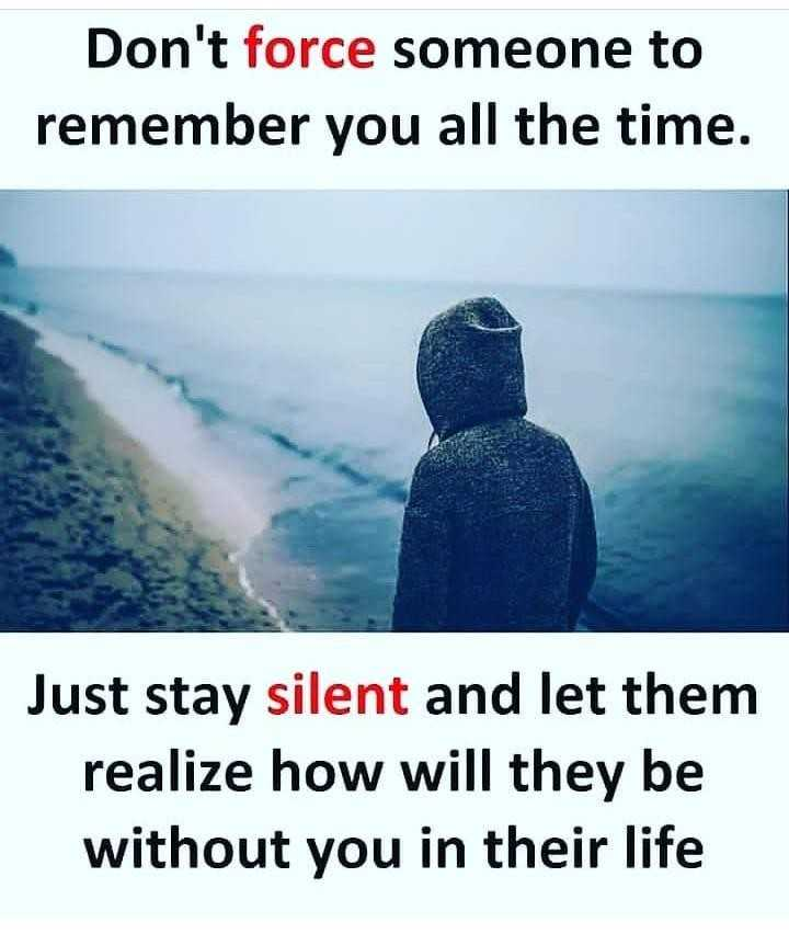 sad status - Don ' t force someone to remember you all the time . Just stay silent and let them realize how will they be without you in their life - ShareChat