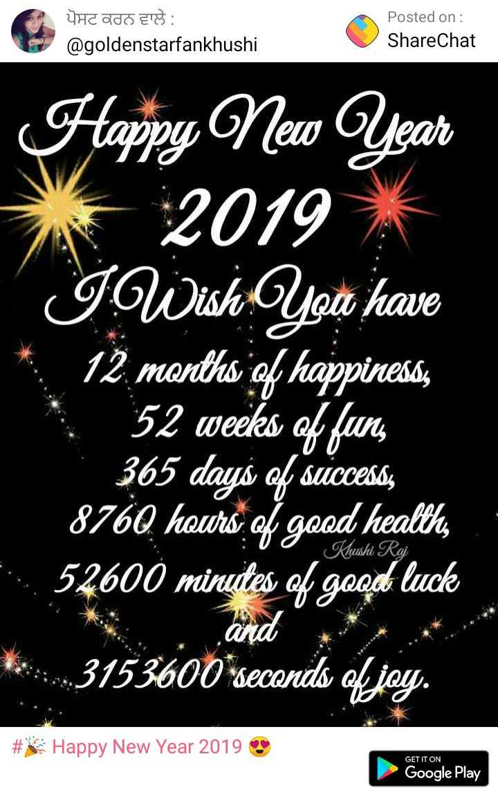 happy new year - S 4CADO ETS : Posted on : ShareChat @ goldenstarfankhushi Happy New Year 2019 * ' ' அலெகuெ lae * 12 . manths of happiness , 52 weeks of fun , 365 days of success 8760 hours of good health , 2 . 52600 minutes of good luck hushi Rai 3153600 seconds of joy . # Happy New Year 2019 GET IT ON Google Play - ShareChat