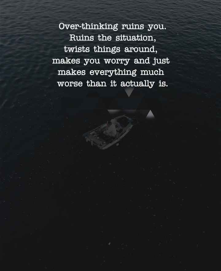 beautiful though - Over - thinking ruins you . Ruins the situation , twists things around , makes you worry and just makes everything much worse than it actually is . - ShareChat