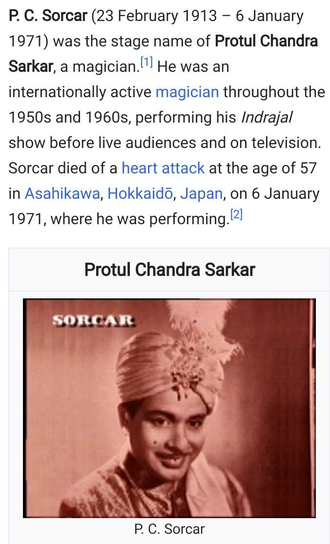 23 फरवरी की न्यूज़ - P . C . Sorcar ( 23 February 1913 – 6 January 1971 ) was the stage name of Protul Chandra Sarkar , a magician . ! 1 ] He was an internationally active magician throughout the 1950s and 1960s , performing his Indrajal show before live audiences and on television . Sorcar died of a heart attack at the age of 57 in Asahikawa , Hokkaido , Japan , on 6 January 1971 , where he was performing . [ 2 ] Protul Chandra Sarkar SORCAR P . C . Sorcar - ShareChat