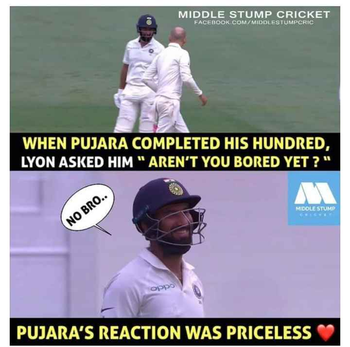 Cricket Jokes - MIDDLE STUMP CRICKET FACEBOOK . COM / MIDDLESTUMPCRIC WHEN PUJARA COMPLETED HIS HUNDRED , LYON ASKED HIM AREN ' T YOU BORED YET ? MIDDLE STUMP NO BRO . . орро PUJARA ' S REACTION WAS PRICELESS - ShareChat
