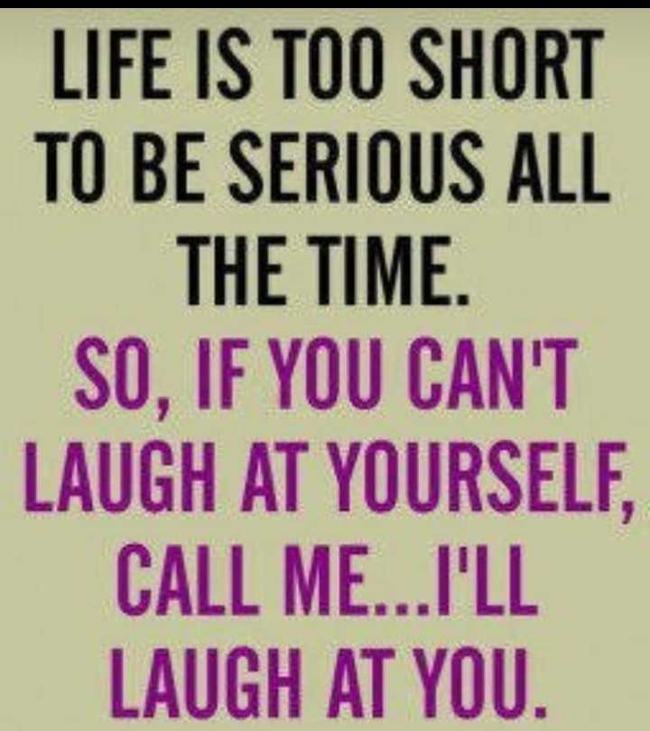my thinking - LIFE IS TOO SHORT TO BE SERIOUS ALL THE TIME . SO , IF YOU CAN ' T LAUGH AT YOURSELF , CALL ME . . . I ' LL LAUGH AT YOU . - ShareChat