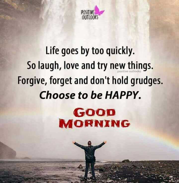🌷शुभ बुधवार - POSITIVE OUTLOOKS positive outlooks Life goes by too quickly . So laugh , love and try new things . Forgive , forget and don ' t hold grudges . Choose to be HAPPY . GOOD MORNING  - ShareChat
