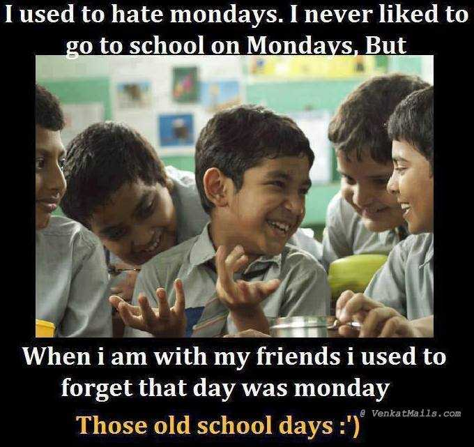 school life - I used to hate mondays . I never liked to go to school on Mondays , But When i am with my friends i used to forget that day was monday Those old school days : ' ) @ VenkatMails . com - ShareChat