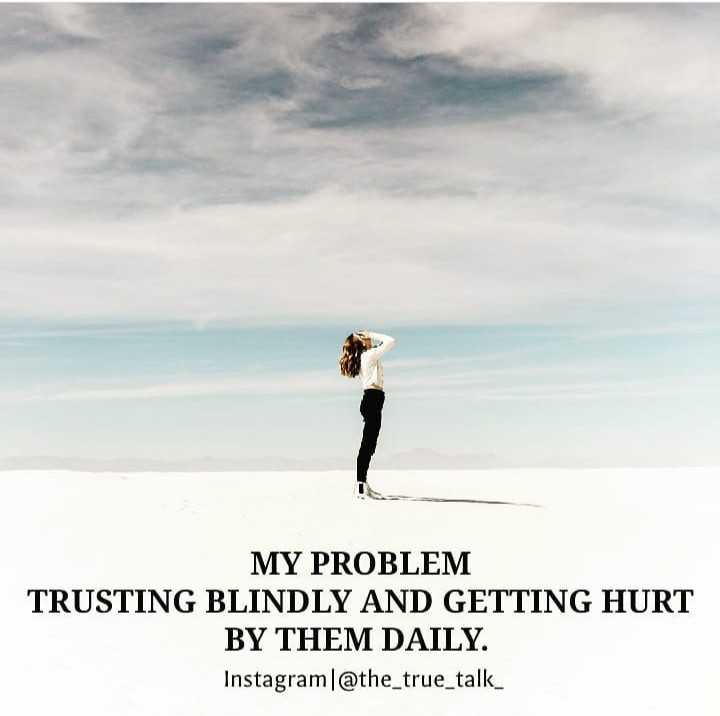 ✍👍my thought 👍✍ - MY PROBLEM TRUSTING BLINDLY AND GETTING HURT BY THEM DAILY . Instagram @ the _ true _ talk _ - ShareChat