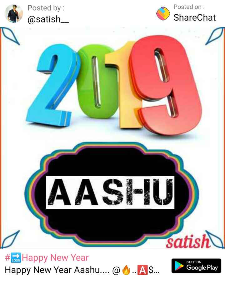🔜Happy New Year - Posted by : @ satish _ _ _ Posted on : ShareChat 269 AASHU satish # 60W Happy New Year Happy New Year Aashu . . . . @ 4 . AS . . . Google Play GET IT ON - ShareChat
