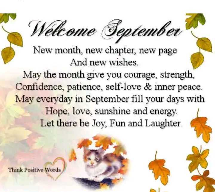 Welcome September - Welcome Teptember New month , new chapter , new page And new wishes . May the month give you courage , strength , Confidence , patience , self - love & inner peace . May everyday in September fill your days with Hope , love , sunshine and energy . Let there be Joy , Fun and Laughter . Think Positive Words muremea ) Lees - ShareChat