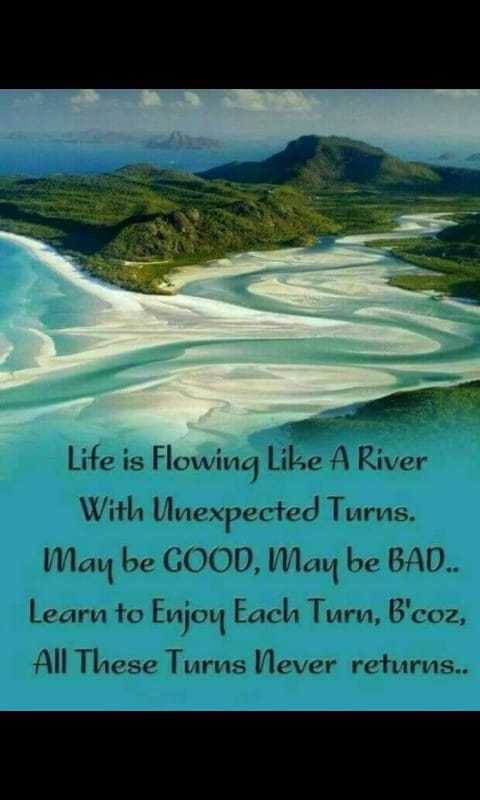 quetations - Life is Flowing Like A River With Unexpected Turns . Maybe GOOD , May be BAD . . Learn to Enjoy Each Turn , B ' coz , All These Turns Never returns . . - ShareChat
