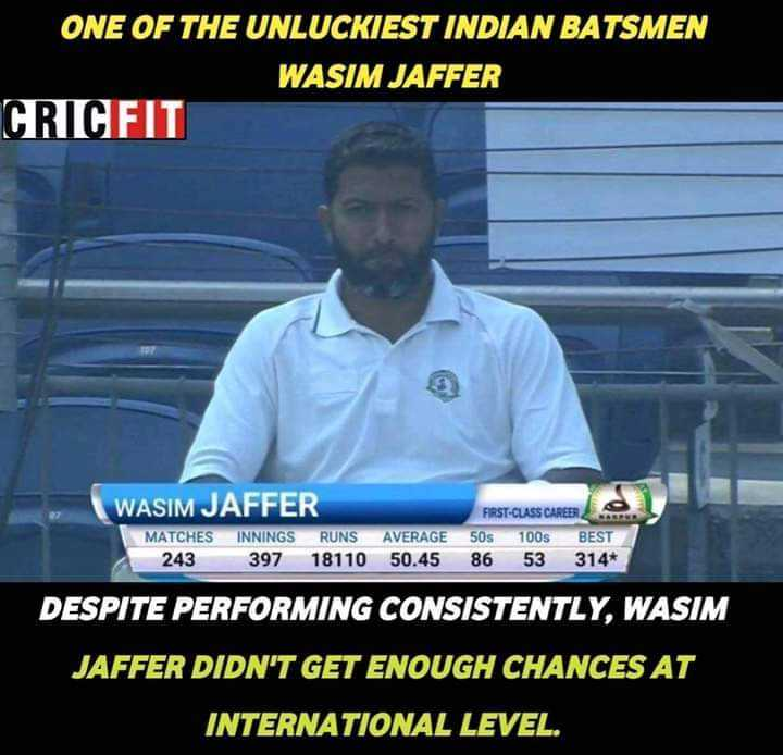 क्रिकेट......... - ONE OF THE UNLUCKIEST INDIAN BATSMEN WASIM JAFFER CRICFIT WASIM JAFFER MATCHES INNINGS RUNS 243 397 18110 AVERAGE 50 . 45 FIRST - CLASS CAREER 50S 100S BEST 86 53 314 + DESPITE PERFORMING CONSISTENTLY , WASIM JAFFER DIDN ' T GET ENOUGH CHANCES AT INTERNATIONAL LEVEL . - ShareChat