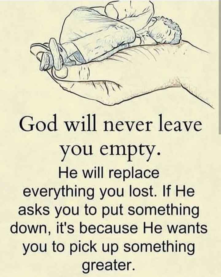 beautiful though - God will never leave you empty . He will replace everything you lost . If He asks you to put something down , it ' s because He wants you to pick up something greater . - ShareChat
