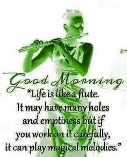good morning - Good Morning o Life is like a flute . It may have many holes and emptiness but if you work on it carefully , it can play magical melodies . - ShareChat
