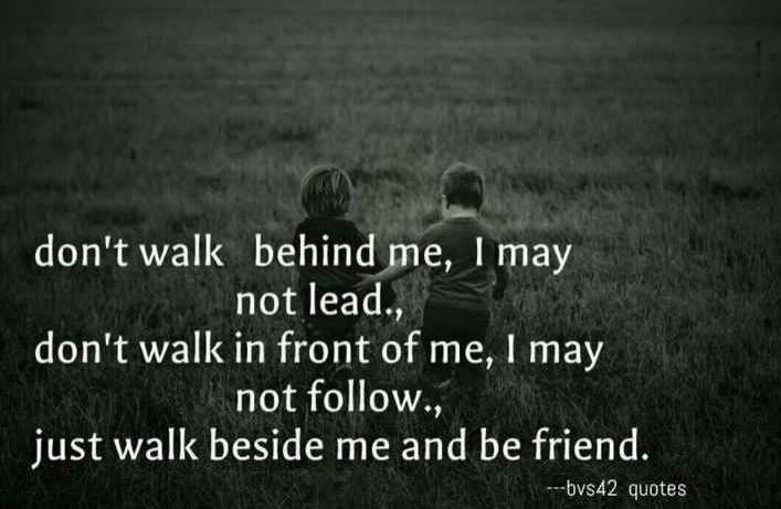 ---bvs42 edits - don ' t walk behind me , I may not lead . , don ' t walk in front of me , I may not follow . , just walk beside me and be friend . - - - bvs42 quotes - ShareChat