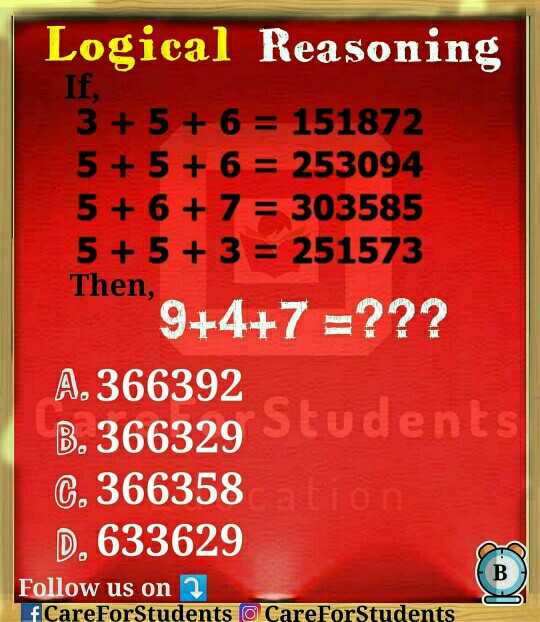 Reasoning - Logical Reasoning If , 3 + 5 + 6 = 151872 5 + 5 + 6 = 253094 5 + 6 + 7 = 303585 5 + 5 + 3 = 251573 Then , 9 + 4 + 7 = ? ? ? A . 366392 B . 366329 Students G . 366358 D . 633629 Follow us on 2 fCareForStudents o CareForStudents - ShareChat