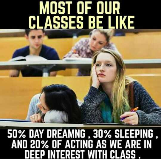 college - MOST OF OUR CLASSES BE LIKE 50 % DAY DREAMNG , 30 % SLEEPING , AND 20 % OF ACTING AS WE ARE IN DEEP INTEREST WITH CLASS . - ShareChat