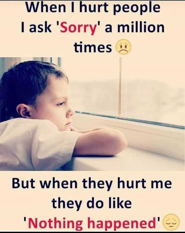 nondha premi - When I hurt people I ask ' Sorry ' a million times But when they hurt me they do like ' Nothing happened ' - ShareChat