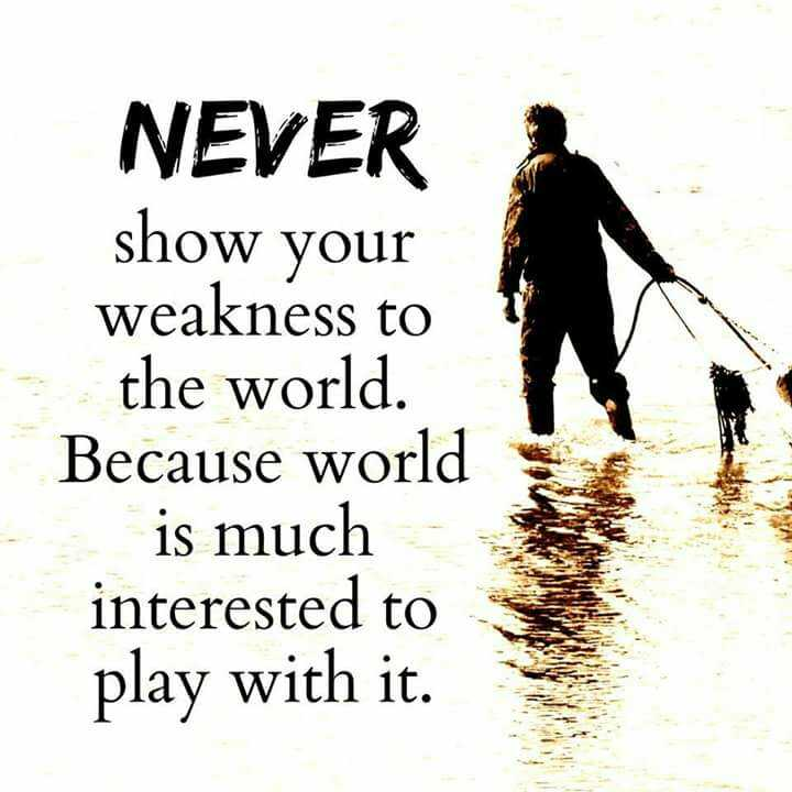 pSy - NEVER show your weakness to the world Because is much interested play with it. - ShareChat