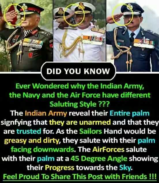Indian Airforce Day - DID YOU KNOW Ever wondered why the Indian Army , the Navy and the Air Force have different Saluting Style ? ? ? The Indian Army reveal their entire palm signfying that they are unarmed and that they are trusted for . As the Sailors Hand would be greasy and dirty , they salute with their palm facing downwards . The AirForces salute with their palm at a 45 Degree Angle showing their Progress towards the Sky . Feel Proud To Share This Post with Friends ! ! ! - ShareChat