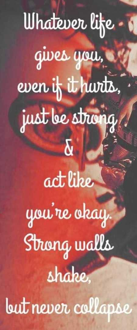 ✅ - Whatever life - gives you , even if it hurts , just be strong act like you ' re okay . Strong walls shake , but never collapse - ShareChat