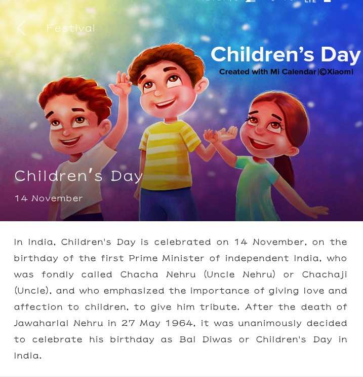 happy children day - Festival Children ' s Day Created with Mi Calendar   ©Xiaomi Children ' s Day 14 November In India , Children ' s Day is celebrated on 14 November , on the birthday of the first Prime Minister of independent India , who was fondly called Chacha Nehru ( Uncle Nehru ) or Chachaji ( Uncle ) , and who emphasized the importance of giving love and affection to children , to give him tribute . After the death of Jawaharlal Nehru in 27 May 1964 , it was unanimously decided to celebrate his birthday as Bal Diwas or Children ' s Day in India . - ShareChat