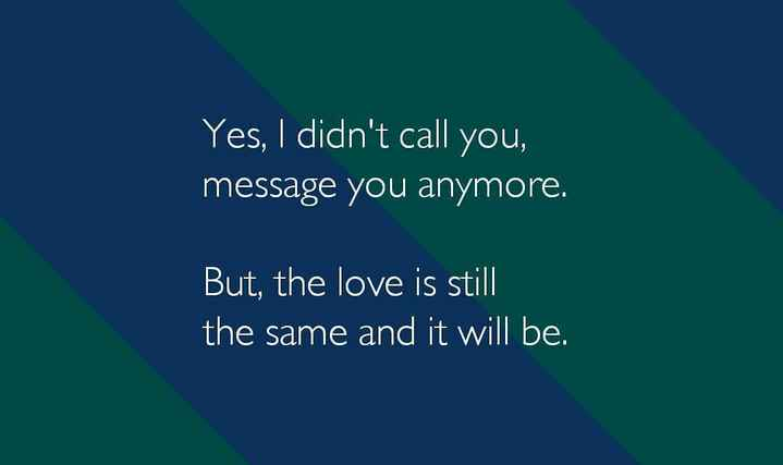 Lovely Whatsapp Status_FauS 💕 - Yes , I didn ' t call you , message you anymore . But , the love is still the same and it will be . - ShareChat