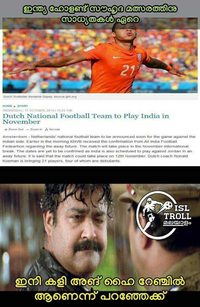 ISL ട്രോള്സ് - ഇന്ത്യ ഹോളണ്ട് മത്സരത്തിനു സാധ്യതകൾ ഏറെ Dutch footballer Memphis Depay , source gtrt . org HOME - SPORT WEDNESDAY , 17 OCTOBER 2012 1 10 24 WIB Dutch National Football Team to Play India in November + Zoom Out - Zoom In A Normal Amsterdam - Netherlands national football team to be announced soon for the game against the Indian side Earlier in the morning KNVB received the confirmation from All India Football deartion regarding the away fixture . The match will take place in the November international break . The dates are yet to be confirmed as India is also scheduled to play against Jordan in an away facture . It is said that the match could take place on 12th November Dutch coach Ronald Koeman is bringing 21 players , four of whom are debutants ISL TROLL , മലയാളം ഇനി കളി അങ് ഹൈ റേഞ്ചിൽ ആണെന്ന് പറഞ്ഞക്ക് - ShareChat