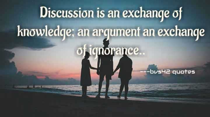 ---bvs42 edits - Discussion is an exchange of knowledge , an argument an exchange of ignorance . - - - bus42 quotes - ShareChat