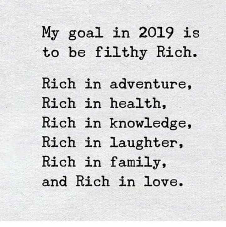 New Year ಆಸೆಗಳು - My goal in 2019 is to be filthy Rich . Rich in adventure , Rich in health , Rich in knowledge , Rich in laughter , Rich in family , and Rich in love . - ShareChat