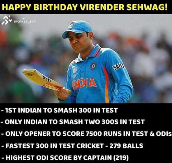 Happy birthday sehwag - HAPPY BIRTHDAY VIRENDER SEHWAG ! SPORTSRUSH SAH INDIA - 1ST INDIAN TO SMASH 300 IN TEST - ONLY INDIAN TO SMASH TWO 300S IN TEST - ONLY OPENER TO SCORE 7500 RUNS IN TEST & ODIs - FASTEST 300 IN TEST CRICKET - 279 BALLS - HIGHEST ODI SCORE BY CAPTAIN ( 219 ) - ShareChat