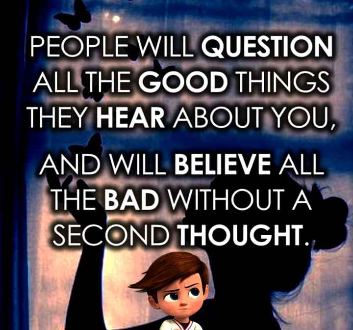 quotes - PEOPLE WILL QUESTION ALL THE GOOD THINGS THEY HEAR ABOUT YOU , AND WILL BELIEVE ALL THE BAD WITHOUT A SECOND THOUGHT . , - ShareChat
