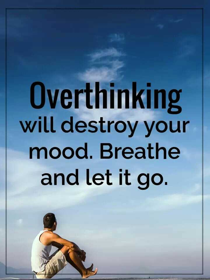 PsY - Overthinking will destroy your mood. Breathe and let it go. - ShareChat