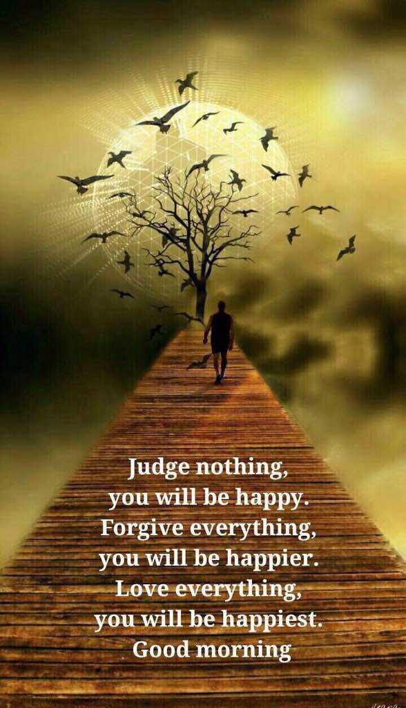 good morning 🌞 - Judge nothing , you will be happy . Forgive everything , you will be happier . Love everything , you will be happiest . Good morning - ShareChat