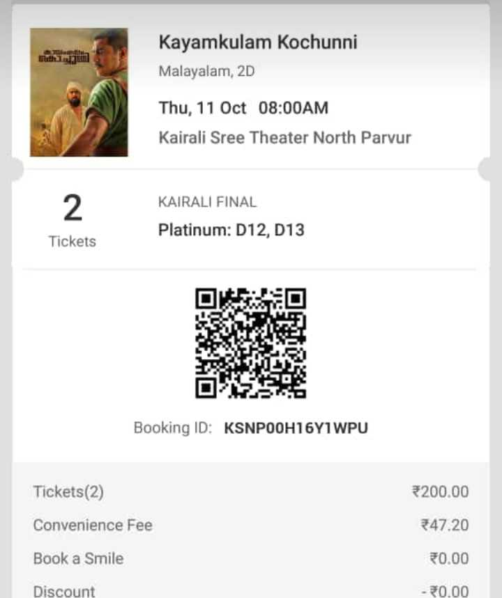 കായംകുളം കൊച്ചുണ്ണി - Kayamkulam Kochunni Malayalam , 2D Thu , 11 Oct 08 : 00AM Kairali Sree Theater North Parvur KAIRALI FINAL Platinum : D12 , D13 Tickets Booking ID : KSNPOOH16Y1WPU Tickets ( 2 ) 5200 . 00 Convenience Fee * 47 . 20 Book a Smile 0 . 00 Discount - 20 . 00 - ShareChat
