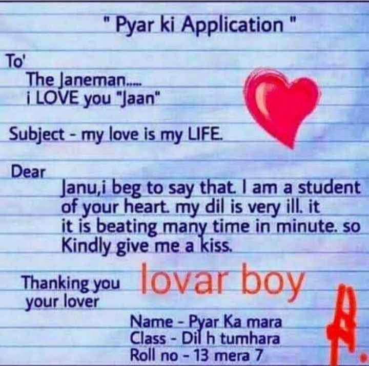 love,,,,, - Pyar ki Application To ' The Janeman . . . . . i LOVE you Jaan Subject - my love is my LIFE . Dear Janu , i beg to say that I am a student of your heart . my dil is very ill , it it is beating many time in minute . so Kindly give me a kiss . Thanking you lovar bov your lover Name - Pyar Ka mara Class - Dil h tumhara Roll no - 13 mera 7 - ShareChat