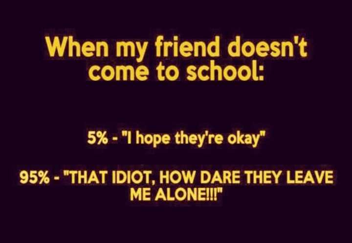 alva friends... - When my friend doesn ' t come to school : 5 % - I hope they ' re okay 95 % - THAT IDIOT , HOW DARE THEY LEAVE ME ALONE ! ! ! - ShareChat