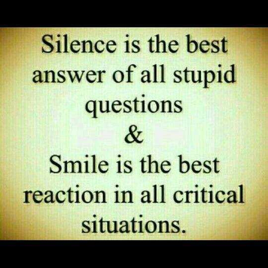 quetations - Silence is the best answer of all stupid questions Smile is the best reaction in all critical situations . - ShareChat