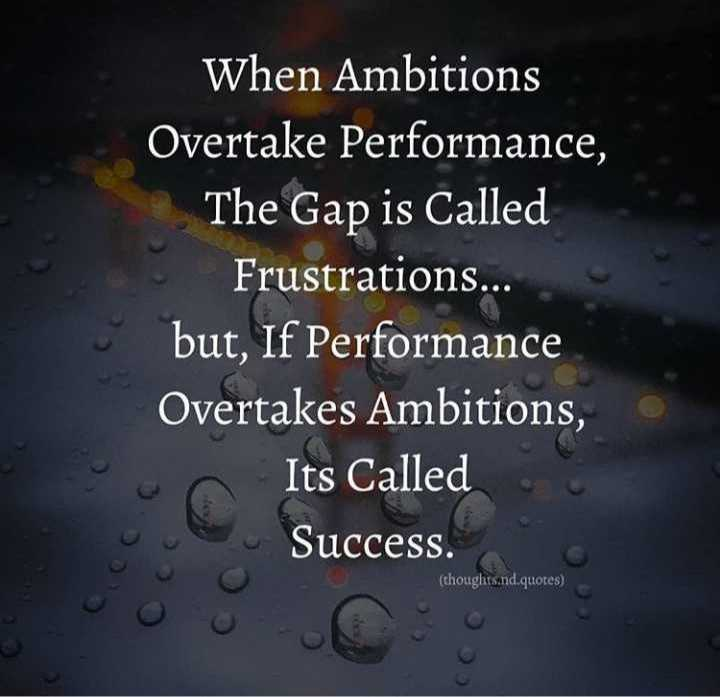 thamizh - When Ambitions Overtake Performance , The Gap is Called Frustrations . . . but , If Performance Overtakes Ambitions , Its Called Success . ( thoughts . nd . quotes ) - ShareChat