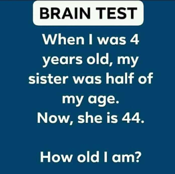 puzzle - BRAIN TEST When I was 4 years old , my sister was half of my age . Now , she is 44 . How old I am ? - ShareChat