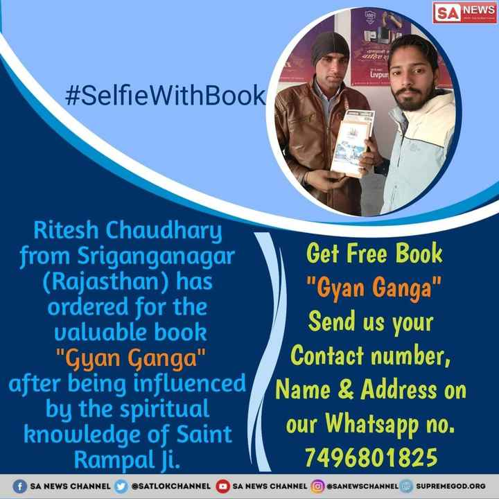 संत रामपाल जी महाराज - NEWS What SAVIT antie Livpur # SelfieWithBook VIC Ritesh Chaudhary from Sriganganagar Get Free Book ( Rajasthan ) has Gyan Ganga ordered for the valuable book Send us your Gyan Ganga Contact number , after being influenced Name & Address on by the spiritual knowledge of Saint | our Whatsapp no . Rampal ji . 7496801825 f SA NEWS CHANNEL @ SATLOKCHANNEL SA NEWS CHANNEL OSANEWSCHANNEL @ SUPREMEGOD . ORG - ShareChat