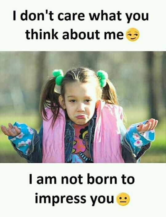best quotations - I don ' t care what you think about me I am not born to impress you - ShareChat