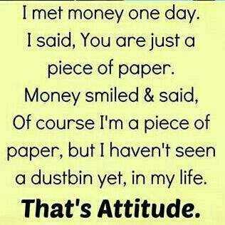 attitude quotes - I met money one day . I said , You are just a piece of paper . Money smiled & said , Of course I ' m a piece of paper , but I haven ' t seen a dustbin yet , in my life . That ' s Attitude . - ShareChat