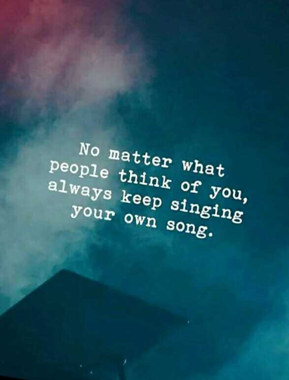attitude - No matter what people think of you , always keep singing your own song . - ShareChat