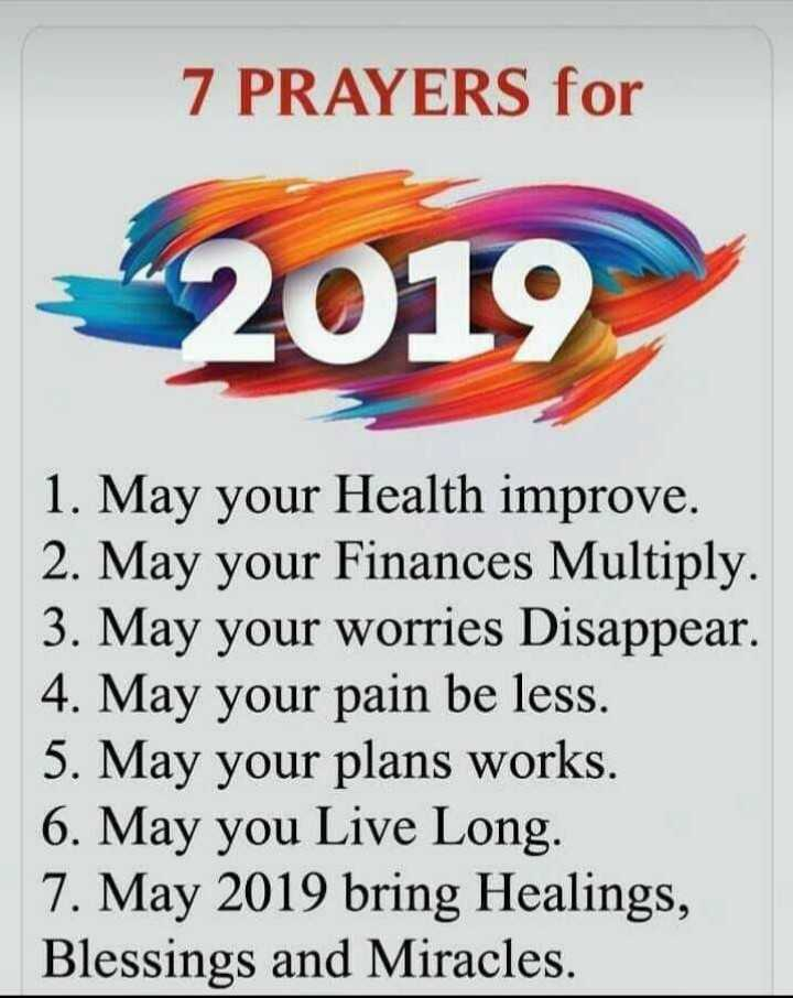 2019 Goals - 7 PRAYERS for 42019 1 . May your Health improve . 2 . May your Finances Multiply . 3 . May your worries Disappear . 4 . May your pain be less . 5 . May your plans works . 6 . May you Live Long . 7 . May 2019 bring Healings , Blessings and Miracles . - ShareChat
