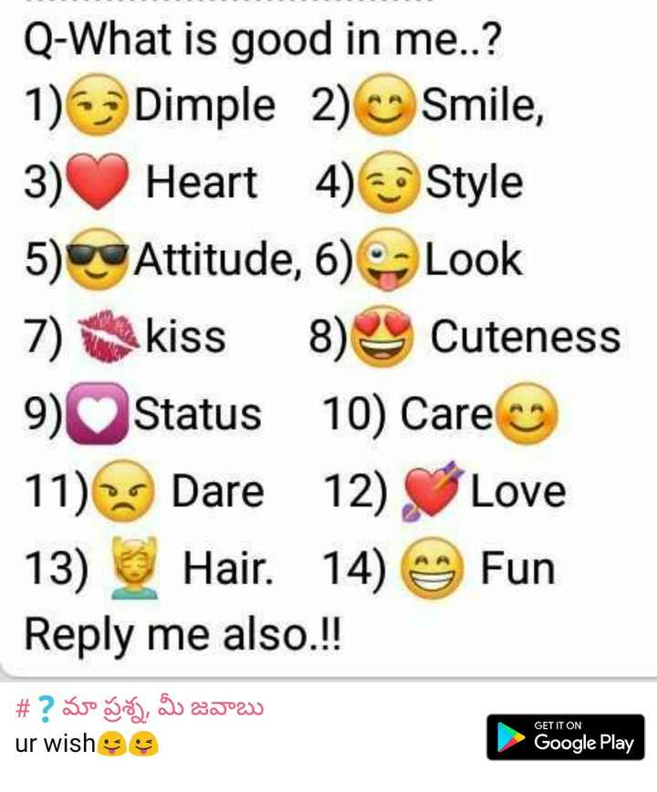 woww - Q - What is good in me . . ? 1 ) Dimple 2 ) Smile , 3 ) Heart 4 ) Style 5 ) Attitude , 6 ) - Look 7 ) kiss 8 ) Cuteness 9 ) Status 10 ) Care 11 ) Dare 12 ) Love 13 ) Hair . 14 ) Fun Reply me also . ! ! # ? svo go , go XJ ur wishes GET IT ON Google Play - ShareChat