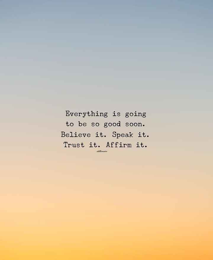 motivation - Everything is going to be so good soon . Believe it . Speak it . Trust it . Affirm it . will - ShareChat