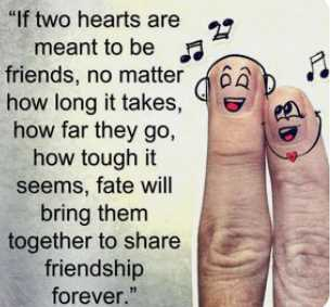 friends - 99 If two hearts are meant to be a friends , no matter how long it takes , how far they go , how tough it seems , fate will bring them together to share friendship forever . - ShareChat