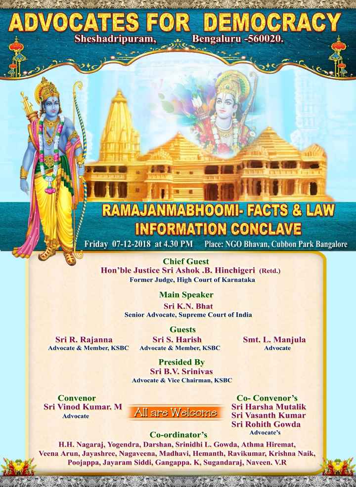 📜Information - ADVOCATES FOR DEMOCRACY Sheshadripuram , Bengaluru - 560020 . RAMAJANMABHOOMI - FACTS & LAW INFORMATION CONCLAVE Friday 07 - 12 - 2018 at 4 . 30 PM Place : NGO Bhavan , Cubbon Park Bangalore Chief Guest Hon ' ble Justice Sri Ashok . B . Hinchigeri ( Retd . ) Former Judge , High Court of Karnataka Main Speaker Sri K . N . Bhat Senior Advocate , Supreme Court of India Sri R . Rajanna Advocate & Member , KSBC Guests Sri S . Harish Advocate & Member , KSBC Smt . L . Manjula Advocate Presided By Sri B . V . Srinivas Advocate & Vice Chairman , KSBC Convenor Co - Convenor ' s Sri Vinod Kumar . M Sri Harsha Mutalik All are Welcome Advocate Sri Vasanth Kumar Sri Rohith Gowda Co - ordinator ' s Advocate ' s H . H . Nagaraj , Yogendra , Darshan , Srinidhi L . Gowda , Athma Hiremat , Veena Arun , Jayashree , Nagaveena , Madhavi , Hemanth , Ravikumar , Krishna Naik , Poojappa , Jayaram Siddi , Gangappa . K , Sugandaraj , Naveen . V . R - ShareChat