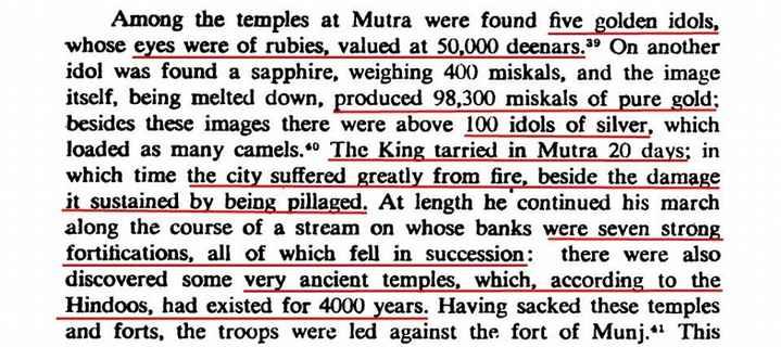 indian history - Among the temples at Mutra were found five golden idols , whose eyes were of rubies , valued at 50 , 000 deenars . 39 On another idol was found a sapphire , weighing 400 miskals , and the image itself , being melted down , produced 98 , 300 miskals of pure gold ; besides these images there were above 100 idols of silver , which loaded as many camels . * The King tarried in Mutra 20 days ; in which time the city suffered greatly from fire , beside the damage it sustained by being pillaged . At length he continued his march along the course of a stream on whose banks were seven strong fortifications , all of which fell in succession : there were also discovered some very ancient temples , which , according to the Hindoos , had existed for 4000 years . Having sacked these temples and forts , the troops were led against the fort of Munj . This - ShareChat