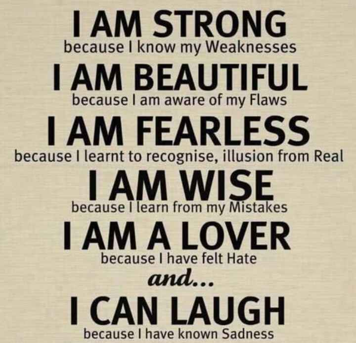 positive thought - I AM STRONG because I know my Weaknesses I AM BEAUTIFUL because I am aware of my Flaws because I learnt to recognise , illusion from Real because I learn from my Mistakes I AM FEARLESS I AM WISE I AM A LOVER and . . . I CAN LAUGH because I have felt Hate because I have known Sadness - ShareChat