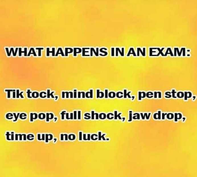 exam - WHAT HAPPENS IN AN EXAM : Tik tock , mind block , pen stop , eye pop , full shock , jaw drop , time up , no luck . - ShareChat